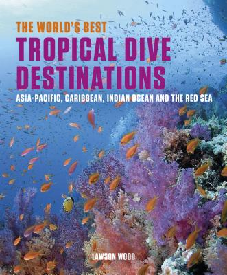 The World's Best Tropical Dive Destinations: Asia-Pacific, Caribbean. Indian Ocean & the Red Sea Cover Image
