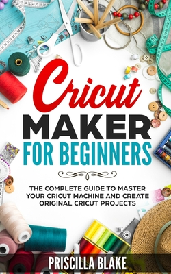Cricut Maker for Beginners: The Complete Guide to Master your Cricut Machine and Create Original Cricut Projects Cover Image