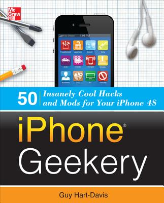 iPhone Geekery: 50 Insanely Cool Hacks and Mods for Your iPhone 4s Cover Image