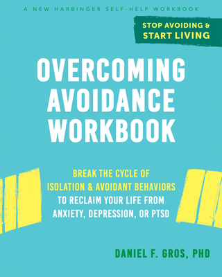 Overcoming Avoidance Workbook: Break the Cycle of Isolation and Avoidant Behaviors to Reclaim Your Life from Anxiety, Depression, or Ptsd Cover Image