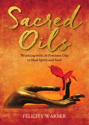 Sacred Oils: Working with 20 Precious Oils to Heal Spirit and Soul Cover Image