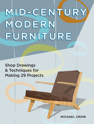 Mid-Century Modern Furniture: Shop Drawings & Techniques for Making 29 Projects Cover Image