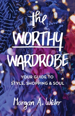 The Worthy Wardrobe: Your Guide to Style, Shopping & Soul Cover Image