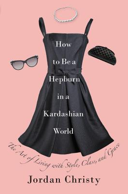 How to Be a Hepburn in a Kardashian World: The Art of Living with Style, Class, and Grace Cover Image