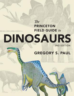 The Princeton Field Guide to Dinosaurs: Second Edition (Princeton Field Guides #110) Cover Image