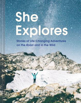 She Explores: Stories of Life-Changing Adventures on the Road and in the Wild (Solo Travel Guides, Travel Essays, Women Hiking Books) Cover Image