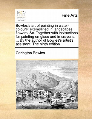 Bowles's Art of Painting in Water-Colours: Exemplified in Landscapes, Flowers, &C. Together with Instructions for Painting on Glass and in Crayons: .. Cover Image