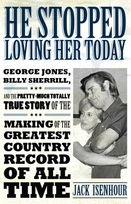 He Stopped Loving Her Today: George Jones, Billy Sherrill, and the Pretty-Much Totally True Story of the Making of the Greatest Country Record of a (American Made Music) Cover Image