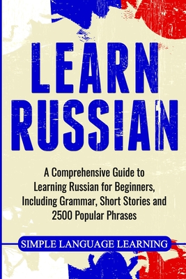 Learn Russian: A Comprehensive Guide to Learning Russian for Beginners, Including Grammar, Short Stories and 2500 Popular Phrases Cover Image