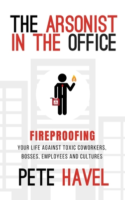 The Arsonist in the Office: Fireproofing Your Life Against Toxic Coworkers, Bosses, Employees, and Cultures Cover Image