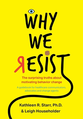 Why We Resist: The Surprising Truths about Behavior Change: A Guidebook for Healthcare Communicators, Advocates and Change Agents Cover Image