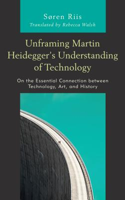 Unframing Martin Heidegger's Understanding of Technology: On the Essential Connection Between Technology, Art, and History (Postphenomenology and the Philosophy of Technology) Cover Image