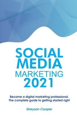 Social Media Marketing 2021: Become a digital marketing professional. The complete guide to getting started right Cover Image