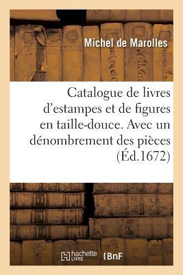 Catalogue de Livres d'Estampes Et de Figures En Taille-Douce. Avec Un Dénombrement Des Pièces: Fait À Paris En l'Année 1672. (Generalites) Cover Image