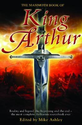 The Mammoth Book of King Arthur: Reality and Legend, the Beginning and the End--The Most Complete Arthurian Sourcebook Ever Cover Image