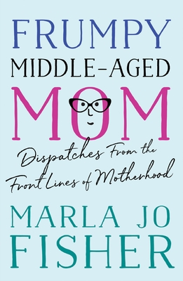 Frumpy Middle-Aged Mom: Dispatches from the Front Lines of Motherhood Cover Image