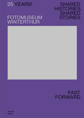 25 Years! Fotomuseum Winterthur: Shared Histories, Shared Stories: Fast Forward Cover Image