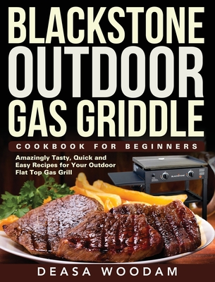 Blackstone Outdoor Gas Griddle Cookbook for Beginners: Amazingly Tasty, Quick and Easy Recipes for Your Outdoor Flat Top Gas Grill Cover Image