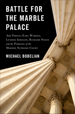 Battle For The Marble Palace: Abe Fortas, Earl Warren, Lyndon Johnson, Richard Nixon and the Forging of the Modern Supreme Court Cover Image