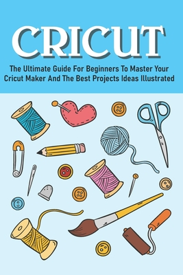 The Ultimate Guide For Beginners To Master Your Cricut Maker And The Best Projects Ideas Illustrated: Cricut Maker Books Cover Image