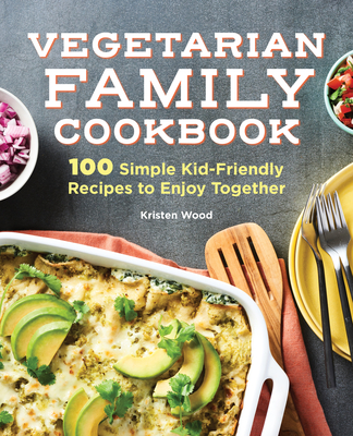 The Vegetarian Family Cookbook: 100 Simple Kid-Friendly Recipes to Enjoy Together Cover Image