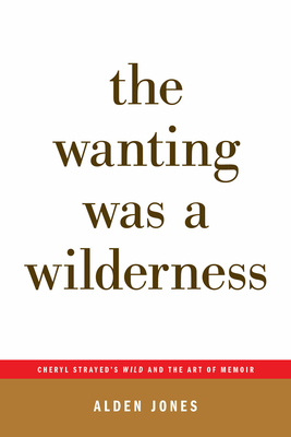 The Wanting Was a Wilderness: Cheryl Strayed's Wild and the Art of Memoir (...Afterwords)