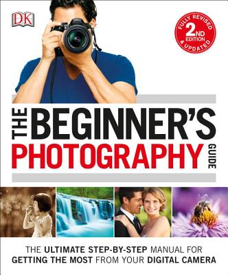 The Beginner's Photography Guide: The Ultimate Step-by-Step Manual for Getting the Most from Your Digital Camera Cover Image