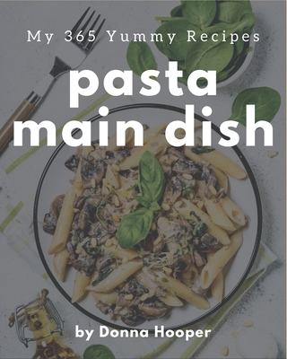 My 365 Yummy Pasta Main Dish Recipes: Cook it Yourself with Yummy Pasta Main Dish Cookbook! Cover Image