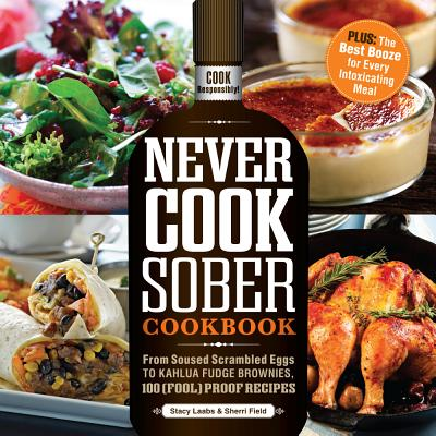 Never Cook Sober Cookbook: From Soused Scrambled Edggs to Kahlua Fudge Brownies, 100 (Fool)Proof Recipes Cover Image