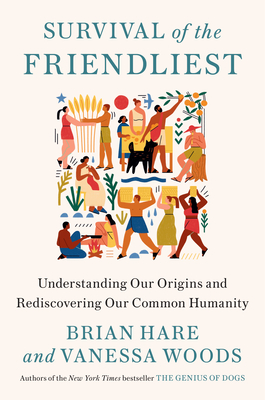 Survival of the Friendliest: Understanding Our Origins and Rediscovering Our Common Humanity