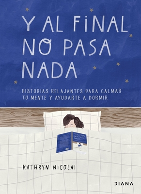 Y Al Final No Pasa NADA: Historias Relajantes Para Calmar Tu Mente Y Ayudarte a Dormir Cover Image