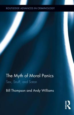 The Myth of Moral Panics: Sex, Snuff, and Satan (Routledge Advances in Criminology #14) Cover Image