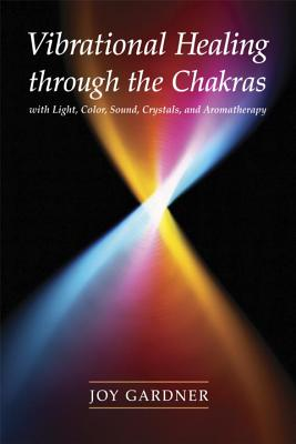 Vibrational Healing Through the Chakras: With Light, Color, Sound, Crystals, and Aromatherapy Cover Image