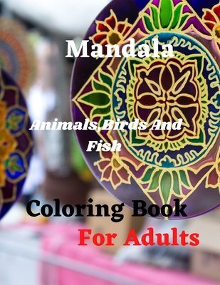 Mandala Animals, Birds And Fish Coloring Book For Adults: Amazing new Adult Coloring Book Featuring 70 of the World's Most Beautiful Mandalas for Stre Cover Image