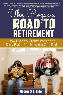 The Rogue's Road to Retirement: How I Got My Groove Back After Sixty-Five--And How You Can, Too! Cover Image