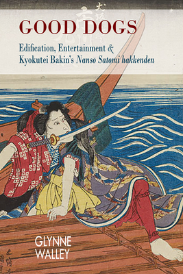 Good Dogs: Edification, Entertainment, and Kyokutei Bakin's Nansō Satomi Hakkenden (Cornell East Asia #186) Cover Image
