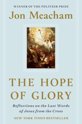 The Hope of Glory: Reflections on the Last Words of Jesus from the Cross Jon Meacham, Convergent Books, $22,