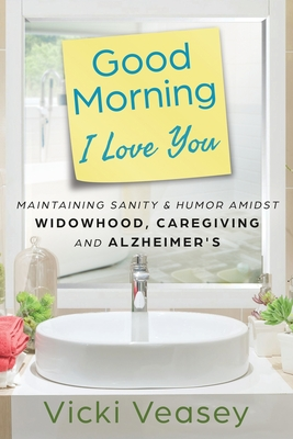 Good Morning I Love You: Maintaining Sanity & Humor Amidst Widowhood, Caregiving and Alzheimer's Cover Image