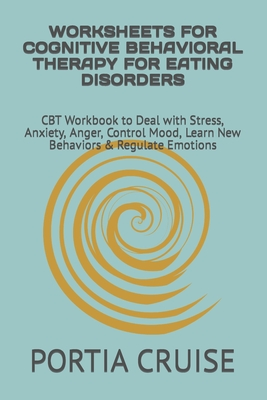 Worksheets for Cognitive Behavioral Therapy for Eating Disorders: CBT Workbook to Deal with Stress, Anxiety, Anger, Control Mood, Learn New Behaviors Cover Image