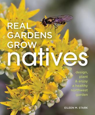 Real Gardens Grow Natives: Design, Plant, & Enjoy a Healthy Northwest Garden Cover Image