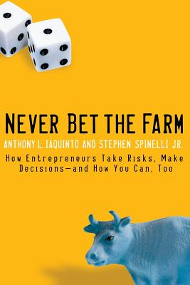 Never Bet the Farm: How Entrepreneurs Take Risks, Make Decisions-And How You Can, Too Cover Image