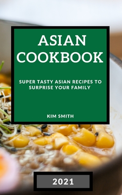 Asian Cookbook 2021: Super Tasty Asian Recipes to Surprise Your Family Cover Image