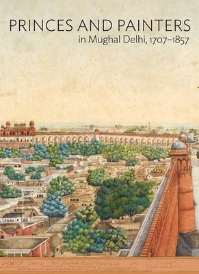 Princes and Painters in Mughal Delhi, 1707-1857 Cover Image