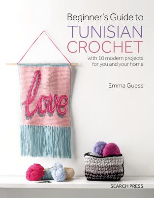Beginner's Guide to Tunisian Crochet: with 10 modern projects for you and your home Cover Image
