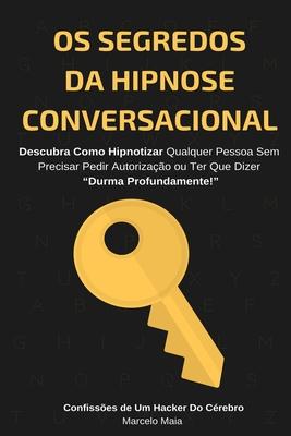 Os Segredos Da Hipnose Conversacional: Descubra Como Hipnotizar Qualquer Pessoa Sem Precisar Dizer