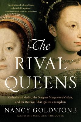 The Rival Queens: Catherine de' Medici, Her Daughter Marguerite de Valois, and the Betrayal That Ignited a Kingdom Cover Image