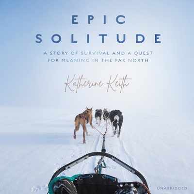 Epic Solitude: A Story of Survival and a Quest for Meaning in the Far North Cover Image