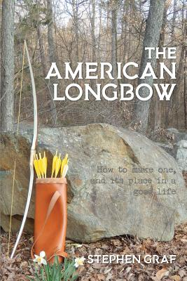 The American Longbow: How to Make One, and Its Place in a Good Life Cover Image
