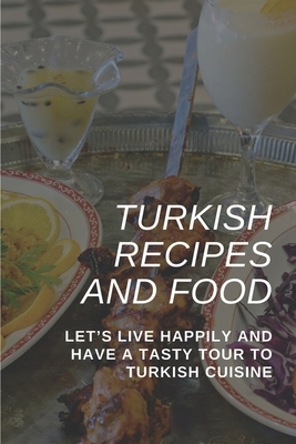 Turkish Recipes And Food: Let's Live Happily And Have A Tasty Tour To Turkish Cuisine: Healthy Turkish Recipes Cover Image