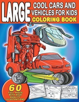Large Cool Cars and Vehicles For Kids Coloring Book: For Boys and Girls Who Love Sophisticated, Sleek Cars And Vehicles - Ages 4-8, 8-12 Cover Image